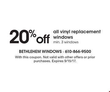 20% off all vinyl replacement windows. Min. 3 windows. With this coupon. Not valid with other offers or prior purchases. Expires 9/15/17.
