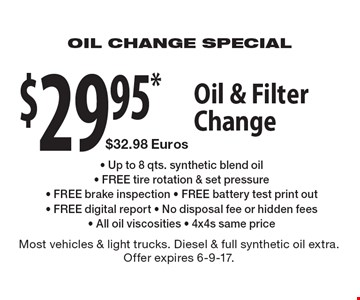 Oil & Filter Change $29.95*, $32.98 Euros - Up to 8 qts. synthetic blend oil - FREE tire rotation & set pressure - FREE brake inspection - FREE battery test print out - FREE digital report - No disposal fee or hidden fees - All oil viscosities - 4x4s same price. Most vehicles & light trucks. Diesel & full synthetic oil extra. Offer expires 6-9-17.