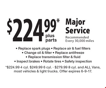 $224.99* plus parts Major Service. Recommended Every 30,000 miles - Replace spark plugs - Replace air & fuel filters - Change oil & filter - Replace antifreeze - Replace transmission filter & fluid - Inspect brakes - Rotate tires - Safety inspection. *$224.99 4 cyl. $249.99 6 cyl. - $279.99 8 cyl. and ALL Vans, most vehicles & light trucks. Offer expires 6-9-17.
