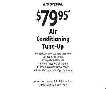 $79.95* Air Conditioning Tune-Up. Check compressor head pressure, Install R134A freon (complete system fill), Performance test of system, Clean A/C condenser of debris, Evaluation sheet of A/C performance. Most vehicles & light trucks. Offer expires 8/11/17.