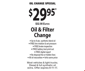 Oil change special. $29.95* $32.98 euros oil & filter change. Up to 8 qts. synthetic blend oil, free tire rotation & set pressure, free brake inspection, free battery test print out, free digital report, No disposal fee or hidden fees, All oil viscosities, 4x4s same price. Most vehicles & light trucks. Diesel & full synthetic oil extra. Offer expires 8-11-17.