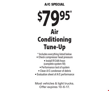$79.95* Air Conditioning Tune-Up * Includes everything listed below- Check compressor head pressure- Install R134A freon(complete system fill)- Performance test of system- Clean A/C condenser of debris- Evaluation sheet of A/C performance. Most vehicles & light trucks. Offer expires 10-6-17.