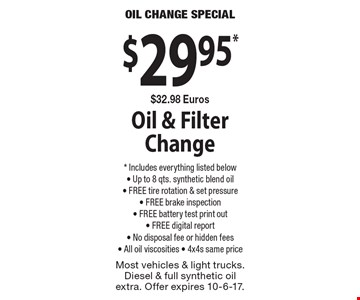 $29.95* $32.98 Euros Oil & Filter Change * Includes everything listed below- Up to 8 qts. synthetic blend oil- FREE tire rotation & set pressure- FREE brake inspection- FREE battery test print out- FREE digital report- No disposal fee or hidden fees- All oil viscosities - 4x4s same price. Most vehicles & light trucks. Diesel & full synthetic oil extra. Offer expires 10-6-17.