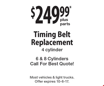 $249.99* plus parts Timing Belt Replacement. 4 cylinder 6 & 8 Cylinders. Call For Best Quote! Most vehicles & light trucks. Offer expires 10-6-17.