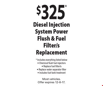 $325* Diesel Injection System Power Flush & Fuel Filter/s Replacement. * Includes everything listed below. Chemical flush fuel injectors, Replace fuel filter/s, Replace water separator filter, Includes fuel tank treatment. Most vehicles. Offer expires 12-8-17.