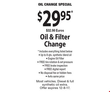 $29.95 *$32.98 Euros Oil & Filter Change . * Includes everything listed below. Up to 8 qts. synthetic blend oil, Engine Oil Filter, FREE tire rotation & set pressure, FREE brake inspection, FREE digital report, No disposal fee or hidden fees, 4x4s same price. Most vehicles. Diesel & full synthetic oil extra. Offer expires 12-8-17.