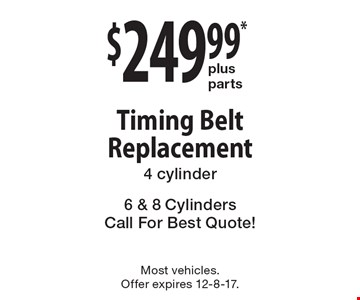 $249.99* plus parts Timing Belt Replacement. 4 cylinder. 6 & 8 Cylinders Call For Best Quote! Most vehicles. Offer expires 12-8-17.
