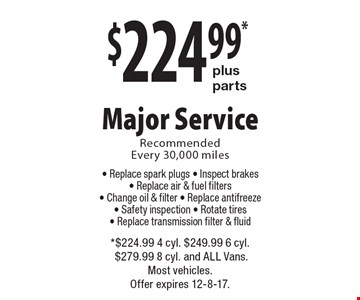 $224.99* plus parts Major Service. Recommended Every 30,000 miles. Replace spark plugs, Inspect brakes, Replace air & fuel filters, Change oil & filter, Replace antifreeze, Safety inspection, Rotate tires, Replace transmission filter & fluid. *$224.99 4 cyl. $249.99 6 cyl. $279.99 8 cyl. and ALL Vans. Most vehicles.Offer expires 12-8-17.