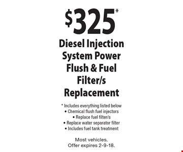 $325* Diesel Injection System Power Flush & Fuel Filter/s Replacement * Includes everything listed below- Chemical flush fuel injectors- Replace fuel filter/s- Replace water separator filter- Includes fuel tank treatment . Most vehicles. Offer expires 2-9-18.