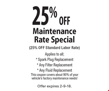 25% OFF Maintenance Rate Special (25% OFF Standard Labor Rate) Applies to all;* Spark Plug Replacement* Any Filter Replacement* Any Fluid Replacement This coupon covers about 90% of your vehicle's factory maintenance needs!. Offer expires 2-9-18.