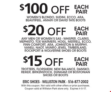 $100 off each pairwomen's blondo, sudini, ecco, ara, beautifeel, amaifi or david tate boots, $15 off trotters, florsheim, new balance, dansko, reiker, birkenstock, dunham or bostonian shoes or boots, $20 off any men or women's sas - whisper, clarks, mephisto, toe warmers, hogl, merrell, ecco, finn comfort, ara, johnston & murphy, vaneli, naot, munro jewel, timberland, rockport & wolverine shoes or boots. With this coupon. Not valid with other offers or prior purchases. Coupon valid at Williston Park store only. Expires 4-5-17.