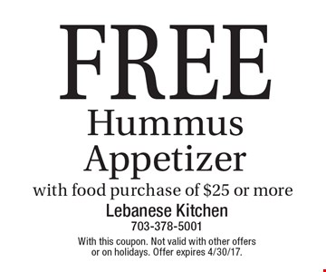 FREE Hummus Appetizer with food purchase of $25 or more. With this coupon. Not valid with other offers or on holidays. Offer expires 4/30/17.