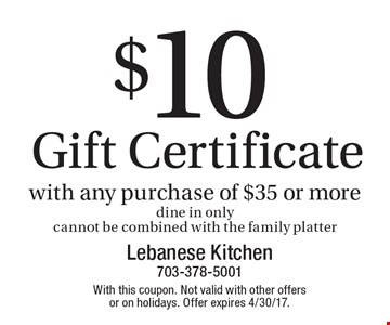 $10 Gift Certificate with any purchase of $35 or more. Dine in only. Cannot be combined with the family platter. With this coupon. Not valid with other offers or on holidays. Offer expires 4/30/17.