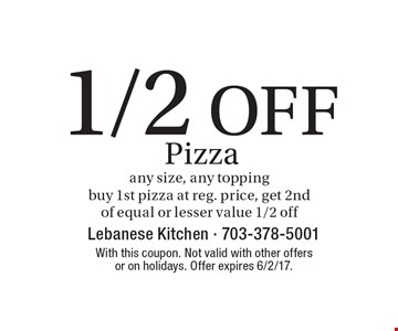 1/2 Off Pizza any size, any topping. Buy 1st pizza at reg. price, get 2nd of equal or lesser value 1/2 off. With this coupon. Not valid with other offers or on holidays. Offer expires 6/2/17.