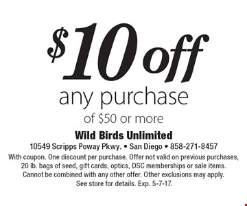 $10 off any purchase of $50 or more. With coupon. One discount per purchase. Offer not valid on previous purchases, 20 lb. bags of seed, gift cards, optics, DSC memberships or sale items. Cannot be combined with any other offer. Other exclusions may apply. See store for details. Exp. 5-7-17.