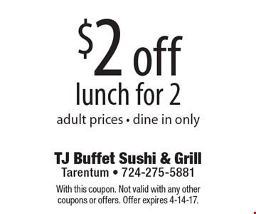 $2 off lunch for 2 adult prices - dine in only. With this coupon. Not valid with any other coupons or offers. Offer expires 4-14-17.