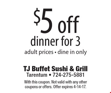 $5 off dinner for 3 adult prices - dine in only. With this coupon. Not valid with any other coupons or offers. Offer expires 4-14-17.