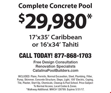 $29,980* Complete Concrete Pool. 17'x35' Caribbean or 16'x34' Tahiti. INCLUDED: Plans, Permits, Normal Excavation, Steel, Plumbing, Filter, Pump, Skimmer, Concrete Structure, Steps, Light, 100' Electric, Coping, Tile, Plaster, Start Up, Chemicals, Cleanup & Pool School. Price Subject To Normal Access, Local Codes & Zones. *Walkway Additional. MHIC# 126789. Expires 5/31/17.