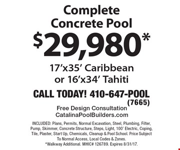 $29,980* Complete Concrete Pool 17'x35' Caribbean or 16'x34' Tahiti. INCLUDED: Plans, Permits, Normal Excavation, Steel, Plumbing, Filter, Pump, Skimmer, Concrete Structure, Steps, Light, 100' Electric, Coping, Tile, Plaster, Start Up, Chemicals, Cleanup & Pool School. Price Subject To Normal Access, Local Codes & Zones. *Walkway Additional. MHIC# 126789. Expires 8/31/17.