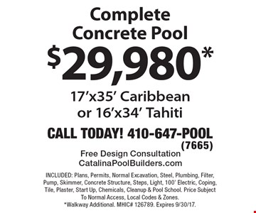 $29,980* Complete Concrete Pool. 17'x35' Caribbean or 16'x34' Tahiti. INCLUDED: Plans, Permits, Normal Excavation, Steel, Plumbing, Filter, Pump, Skimmer, Concrete Structure, Steps, Light, 100' Electric, Coping, Tile, Plaster, Start Up, Chemicals, Cleanup & Pool School. Price Subject To Normal Access, Local Codes & Zones. *Walkway Additional. MHIC# 126789. Expires 9/30/17.
