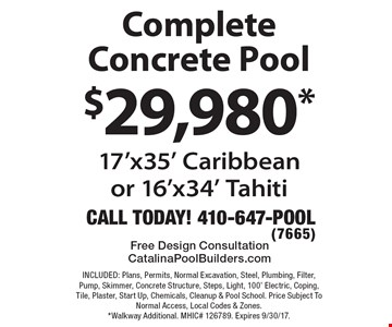 $29,980* Complete Concrete Pool 17'x35' Caribbeanor 16'x34' Tahiti. INCLUDED: Plans, Permits, Normal Excavation, Steel, Plumbing, Filter, Pump, Skimmer, Concrete Structure, Steps, Light, 100' Electric, Coping, Tile, Plaster, Start Up, Chemicals, Cleanup & Pool School. Price Subject To Normal Access, Local Codes & Zones. *Walkway Additional. MHIC# 126789. Expires 9/30/17.
