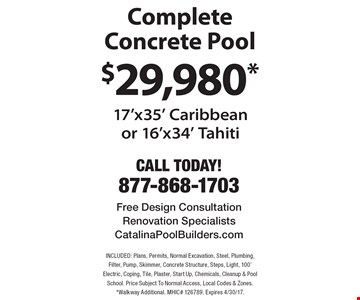 $29,980* Complete Concrete Pool 17'x35' Caribbeanor 16'x34' Tahiti. INCLUDED: Plans, Permits, Normal Excavation, Steel, Plumbing, Filter, Pump, Skimmer, Concrete Structure, Steps, Light, 100' Electric, Coping, Tile, Plaster, Start Up, Chemicals, Cleanup & Pool School. Price Subject To Normal Access, Local Codes & Zones. *Walkway Additional. MHIC# 126789. Expires 4/30/17.