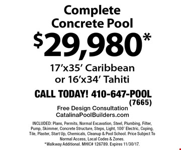 $29,980* Complete Concrete Pool 17'x35' Caribbeanor 16'x34' Tahiti. INCLUDED: Plans, Permits, Normal Excavation, Steel, Plumbing, Filter, Pump, Skimmer, Concrete Structure, Steps, Light, 100' Electric, Coping, Tile, Plaster, Start Up, Chemicals, Cleanup & Pool School. Price Subject To Normal Access, Local Codes & Zones. *Walkway Additional. MHIC# 126789. Expires 11/30/17.