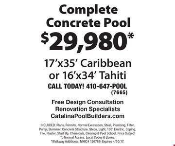 $29,980* Complete Concrete Pool 17'x35' Caribbean or 16'x34' Tahiti. INCLUDED: Plans, Permits, Normal Excavation, Steel, Plumbing, Filter, Pump, Skimmer, Concrete Structure, Steps, Light, 100' Electric, Coping, Tile, Plaster, Start Up, Chemicals, Cleanup & Pool School. Price Subject To Normal Access, Local Codes & Zones. *Walkway Additional. MHIC# 126789. Expires 4/30/17.