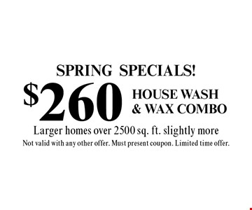 SPRING Specials! $260 House Wash & wax combo. Larger homes over 2500 sq. ft. slightly more. Not valid with any other offer. Must present coupon. Limited time offer.
