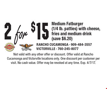 2 For $15 Medium Fatburger (1/4 Lb. Patties) With Cheese, Fries And Medium Drink (Save $6.20). Not valid with any other offer or discount. Offer valid at Rancho Cucamonga and Victorville locations only. One discount per customer per visit. No cash value. Offer may be revoked at any time. Exp. 4/7/17.