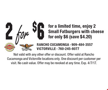 2 For $6 For A Limited Time, Enjoy 2 Small Fatburgers With Cheese For Only $6 (Save $4.20). Not valid with any other offer or discount. Offer valid at Rancho Cucamonga and Victorville locations only. One discount per customer per visit. No cash value. Offer may be revoked at any time. Exp. 4/7/17.