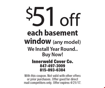 $51 off each basement window (any model) We Install Year Round.. Buy Now!. With this coupon. Not valid with other offers or prior purchases. Offer good for direct mail competitors only. Offer expires 4/21/17.