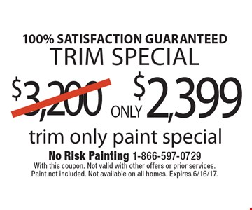 100% satisfaction guaranteed trim special ONLY $2,399 trim only paint special. With this coupon. Not valid with other offers or prior services.Paint not included. Not available on all homes. Expires 6/16/17.
