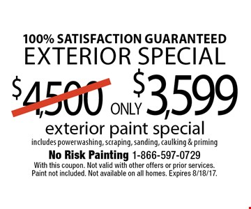 100% satisfaction guaranteed Exterior special. ONLY $3,599 exterior paint special includes powerwashing, scraping, sanding, caulking & priming. With this coupon. Not valid with other offers or prior services. Paint not included. Not available on all homes. Expires 8/18/17.