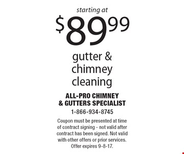 starting at $89.99 gutter & chimney cleaning. Coupon must be presented at time of contract signing - not valid after contract has been signed. Not valid with other offers or prior services. Offer expires 9-8-17.