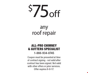 $75 off any roof repair. Coupon must be presented at time of contract signing - not valid after contract has been signed. Not valid with other offers or prior services. Offer expires 9-8-17.