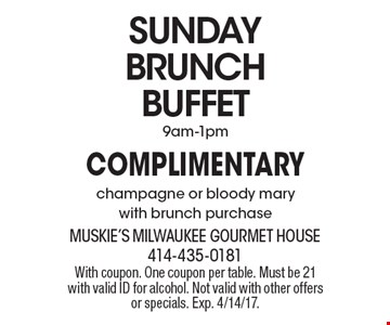 SUNDAY BRUNCH BUFFET. Complimentary champagne or bloody mary with brunch purchase 9am-1pm. With coupon. One coupon per table. Must be 21 with valid ID for alcohol. Not valid with other offers or specials. Exp. 4/14/17.