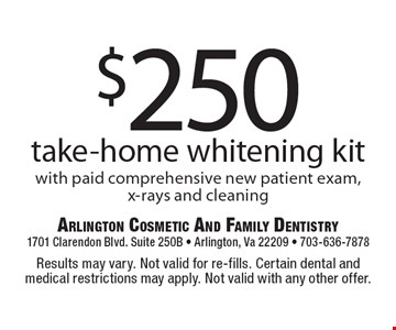 $250 take-home whitening kit with paid comprehensive new patient exam, x-rays and cleaning. Results may vary. Not valid for re-fills. Certain dental and medical restrictions may apply. Not valid with any other offer.