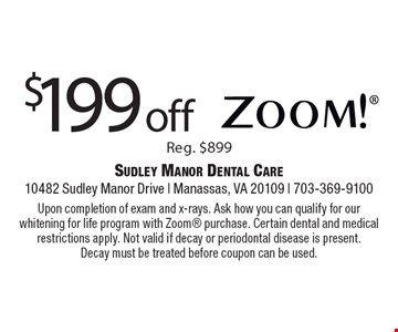 $199 off Zoom! Reg. $899. Upon completion of exam and x-rays. Ask how you can qualify for our whitening for life program with Zoom purchase. Certain dental and medical restrictions apply. Not valid if decay or periodontal disease is present. Decay must be treated before coupon can be used.