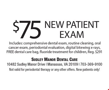 $75 New Patient ExamIncludes: comprehensive dental exam, routine cleaning, oral cancer exam, periodontal evaluation, digital bitewing x-rays, FREE dental care bag, fluoride treatment for children, Reg. $291. Not valid for periodontal therapy or any other offers. New patients only!