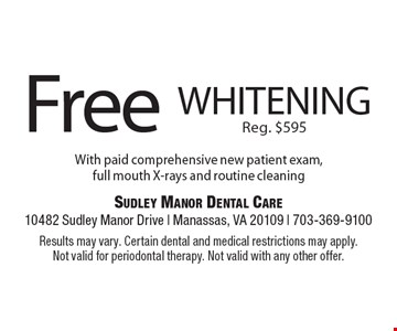 Free whitening Reg. $595 With paid comprehensive new patient exam, full mouth X-rays and routine cleaning. Results may vary. Certain dental and medical restrictions may apply. Not valid for periodontal therapy. Not valid with any other offer.