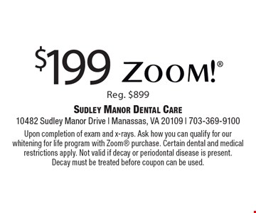 $199 Zoom! Reg. $899. Upon completion of exam and x-rays. Ask how you can qualify for our whitening for life program with Zoom purchase. Certain dental and medical restrictions apply. Not valid if decay or periodontal disease is present. Decay must be treated before coupon can be used.
