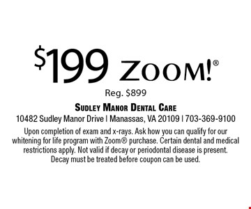 $199 Zoom!®. Reg. $899. Upon completion of exam and x-rays. Ask how you can qualify for our whitening for life program with Zoom purchase. Certain dental and medical restrictions apply. Not valid if decay or periodontal disease is present. Decay must be treated before coupon can be used.