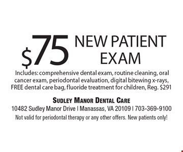$75 New Patient Exam Includes: comprehensive dental exam, routine cleaning, oral cancer exam, periodontal evaluation, digital bitewing x-rays, FREE dental care bag, fluoride treatment for children, Reg. $291. Not valid for periodontal therapy or any other offers. New patients only!
