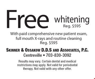 Free whitening with paid comprehensive new patient exam, full mouth X-rays and routine cleaning, Reg. $595. Results may vary. Certain dental and medical restrictions may apply. Not valid for periodontal therapy. Not valid with any other offer.