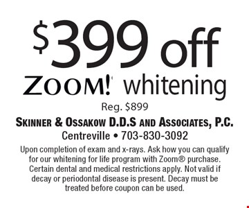 $399 off zoom! whiteningReg. $899. Upon completion of exam and x-rays. Ask how you can qualify for our whitening for life program with Zoom purchase. Certain dental and medical restrictions apply. Not valid if decay or periodontal disease is present. Decay must be treated before coupon can be used.