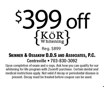 $399 off. Reg. $899. Upon completion of exam and x-rays. Ask how you can qualify for our whitening for life program with Zoom purchase. Certain dental and medical restrictions apply. Not valid if decay or periodontal disease is present. Decay must be treated before coupon can be used.