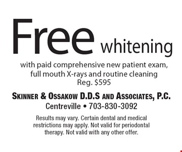 Free whitening with paid comprehensive new patient exam, full mouth X-rays and routine cleaning. Reg. $595. Results may vary. Certain dental and medical restrictions may apply. Not valid for periodontal therapy. Not valid with any other offer.