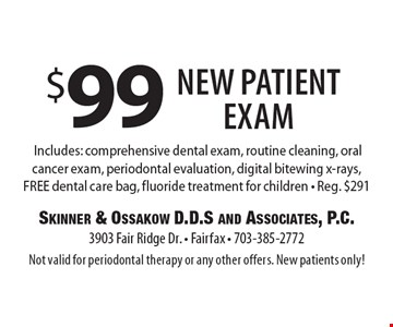 $99 New Patient Exam. Includes: comprehensive dental exam, routine cleaning, oral cancer exam, periodontal evaluation, digital bitewing x-rays, FREE dental care bag, fluoride treatment for children. Reg. $291. Not valid for periodontal therapy or any other offers. New patients only!