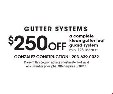 GUTTER SYSTEMS $250 OFF a complete klean gutter leaf guard system. Min. 125 linear ft.. Present this coupon at time of estimate. Not valid on current or prior jobs. Offer expires 6/16/17.
